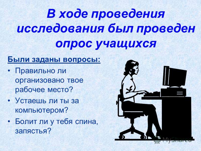 В ходе проведения исследования был проведен опрос учащихся Были заданы вопросы: Правильно ли организовано твое рабочее место? Устаешь ли ты за компьютером? Болит ли у тебя спина, запястья?