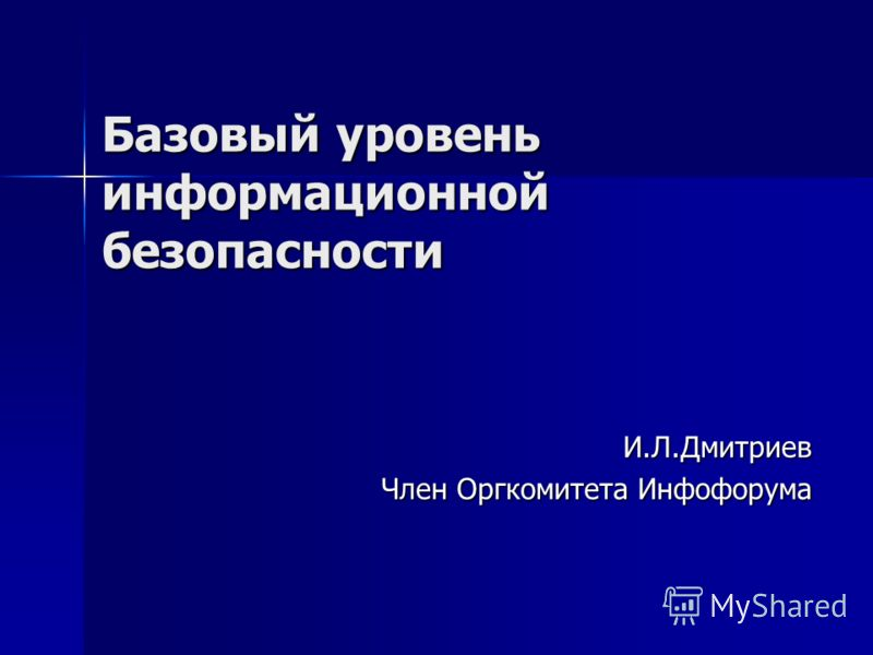 Базовый уровень информационной безопасности И.Л.Дмитриев Член Оргкомитета Инфофорума