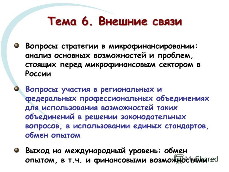 37 Тема 6. Внешние связи Вопросы стратегии в микрофинансировании: анализ основных возможностей и проблем, стоящих перед микрофинансовым сектором в России Вопросы участия в региональных и федеральных профессиональных объединениях для использования воз