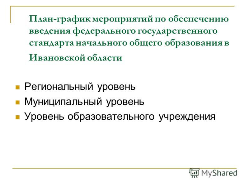 План-график мероприятий по обеспечению введения федерального государственного стандарта начального общего образования в Ивановской области Региональный уровень Муниципальный уровень Уровень образовательного учреждения