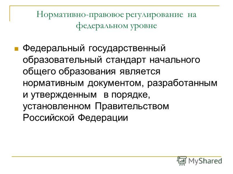 Нормативно-правовое регулирование на федеральном уровне Федеральный государственный образовательный стандарт начального общего образования является нормативным документом, разработанным и утвержденным в порядке, установленном Правительством Российско