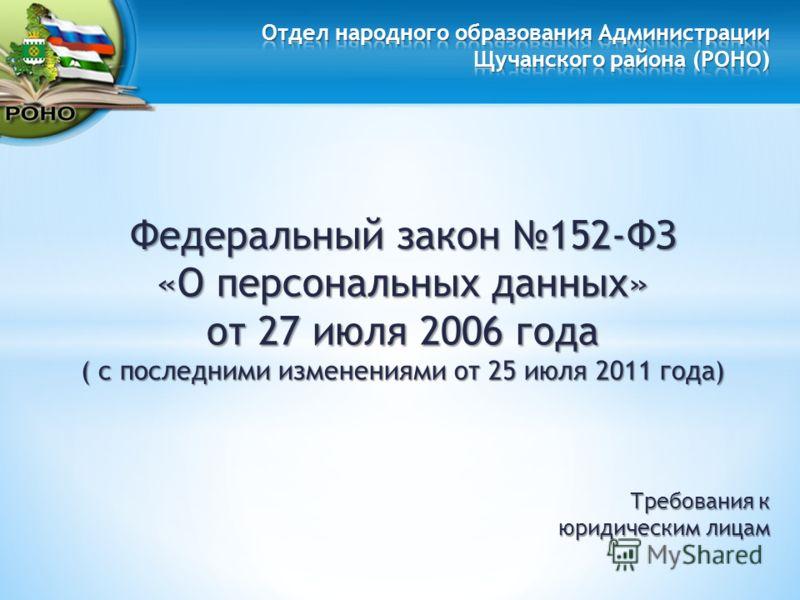 Федеральный закон 152-ФЗ «О персональных данных» от 27 июля 2006 года ( с последними изменениями от 25 июля 2011 года) Требования к юридическим лицам