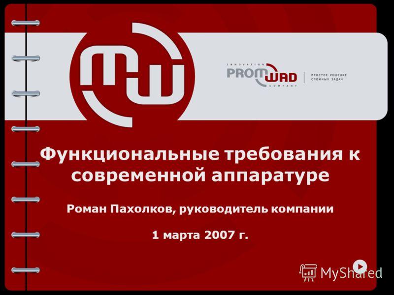 Функциональные требования к современной аппаратуре Роман Пахолков, руководитель компании 1 марта 2007 г.
