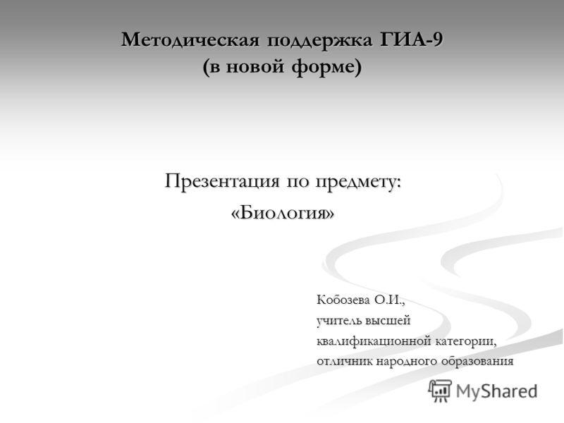 Методическая поддержка ГИА-9 (в новой форме) Презентация по предмету: «Биология» Кобозева О.И., учитель высшей квалификационной категории, отличник народного образования