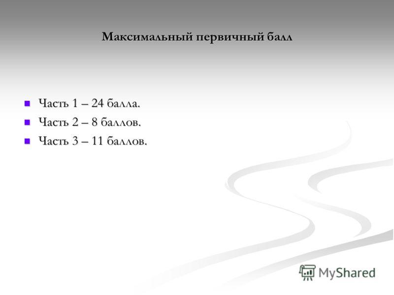 Максимальный первичный балл Часть 1 – 24 балла. Часть 1 – 24 балла. Часть 2 – 8 баллов. Часть 2 – 8 баллов. Часть 3 – 11 баллов. Часть 3 – 11 баллов.