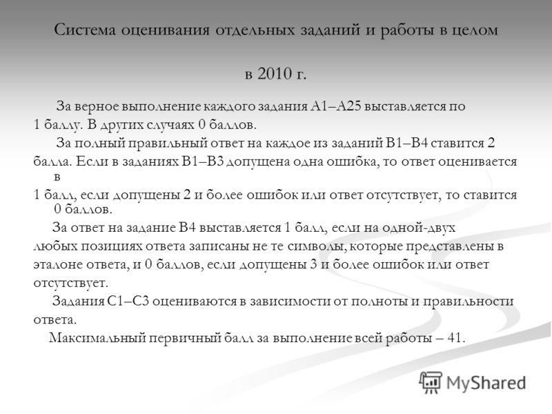 Система оценивания отдельных заданий и работы в целом в 2010 г. За верное выполнение каждого задания А1–А25 выставляется по 1 баллу. В других случаях 0 баллов. За полный правильный ответ на каждое из заданий В1–В4 ставится 2 балла. Если в заданиях В1