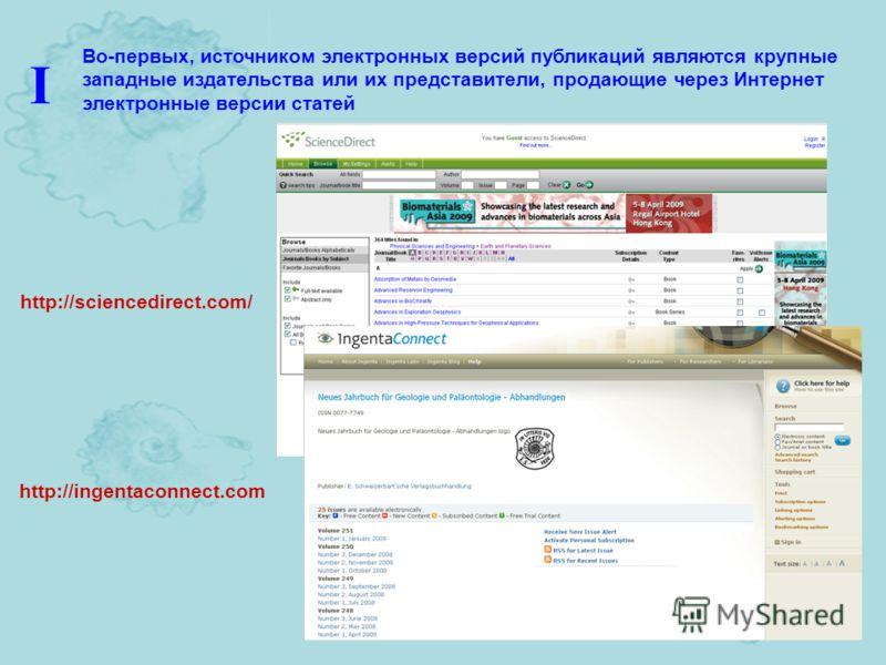http://sciencedirect.com/ http://ingentaconnect.com Во-первых, источником электронных версий публикаций являются крупные западные издательства или их представители, продающие через Интернет электронные версии статей I