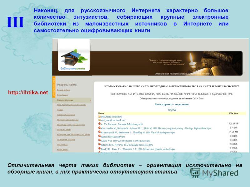 http://ihtika.net Наконец, для русскоязычного Интернета характерно большое количество энтузиастов, собирающих крупные электронные библиотеки из малоизвестных источников в Интернете или самостоятельно оцифровывающих книги Отличительная черта таких биб