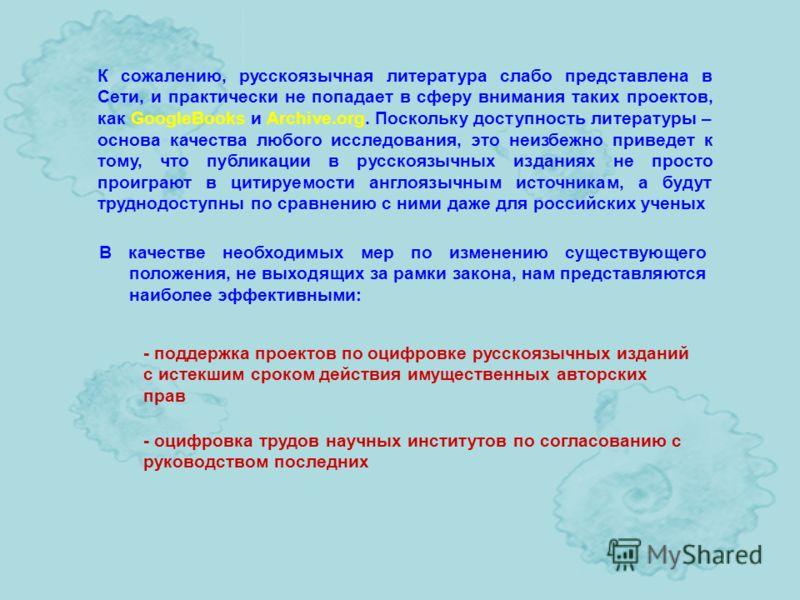 К сожалению, русскоязычная литература слабо представлена в Сети, и практически не попадает в сферу внимания таких проектов, как GoogleBooks и Archive.org. Поскольку доступность литературы – основа качества любого исследования, это неизбежно приведет