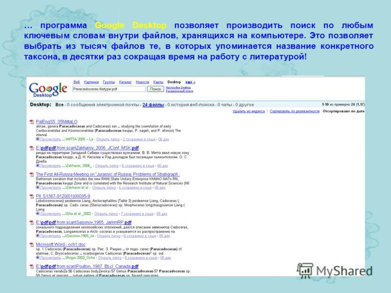 … программа Google Desktop позволяет производить поиск по любым ключевым словам внутри файлов, хранящихся на компьютере. Это позволяет выбрать из тысяч файлов те, в которых упоминается название конкретного таксона, в десятки раз сокращая время на раб