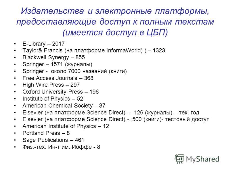Издательства и электронные платформы, предоставляющие доступ к полным текстам (имеется доступ в ЦБП) E-Library – 2017 Taylor& Francis (на платформе InformaWorld) ) – 1323 Blackwell Synergy – 855 Springer – 1571 (журналы) Springer - около 7000 названи