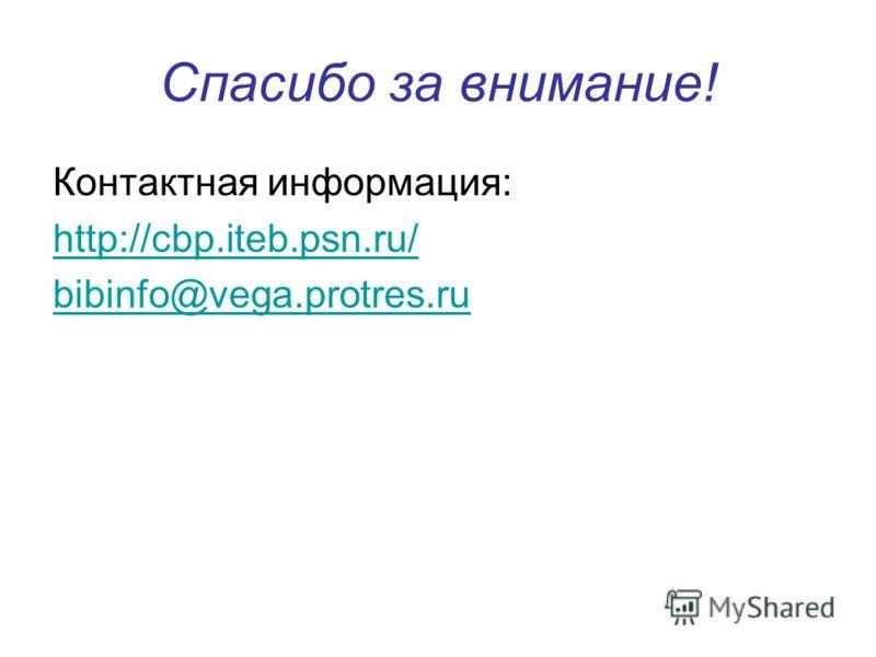 Спасибо за внимание! Контактная информация: http://cbp.iteb.psn.ru/ bibinfo@vega.protres.ru
