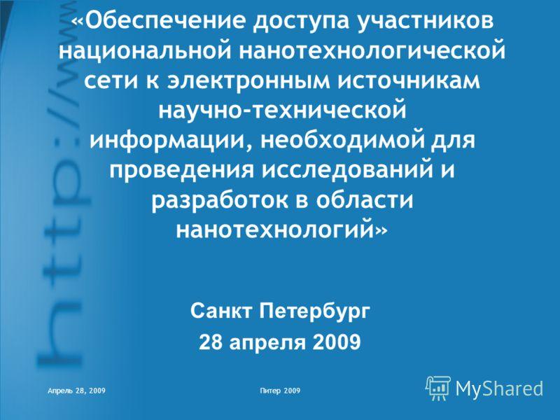 Апрель 28, 2009Питер 2009 «Обеспечение доступа участников национальной нанотехнологической сети к электронным источникам научно-технической информации, необходимой для проведения исследований и разработок в области нанотехнологий» Санкт Петербург 28