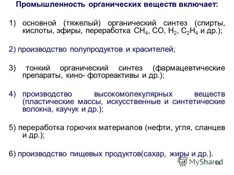 14 Промышленность органических веществ включает: 1)основной (тяжелый) органический синтез (спирты, кислоты, эфиры, переработка СН 4, СО, Н 2, С 2 Н 4 и др.); 2) производство полупродуктов и красителей; 3) тонкий органический синтез (фармацевтические