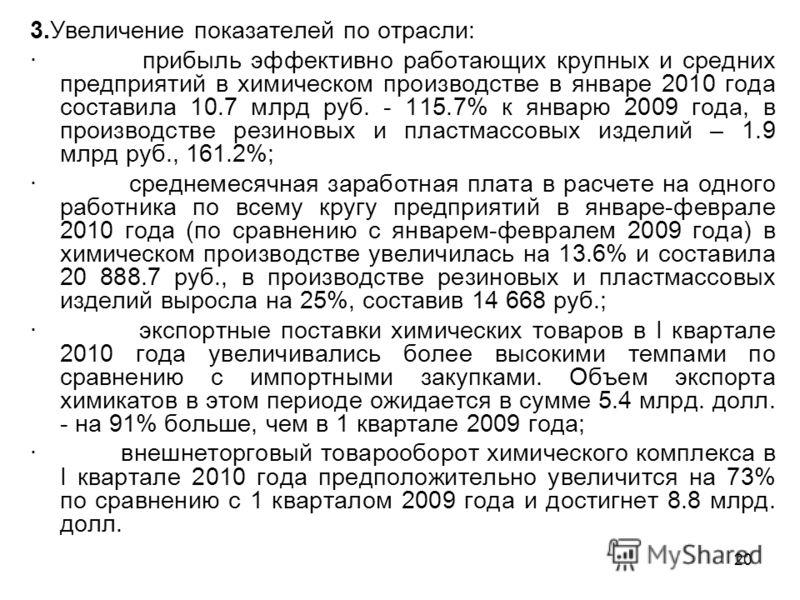 20 3.Увеличение показателей по отрасли: · прибыль эффективно работающих крупных и средних предприятий в химическом производстве в январе 2010 года составила 10.7 млрд руб. - 115.7% к январю 2009 года, в производстве резиновых и пластмассовых изделий