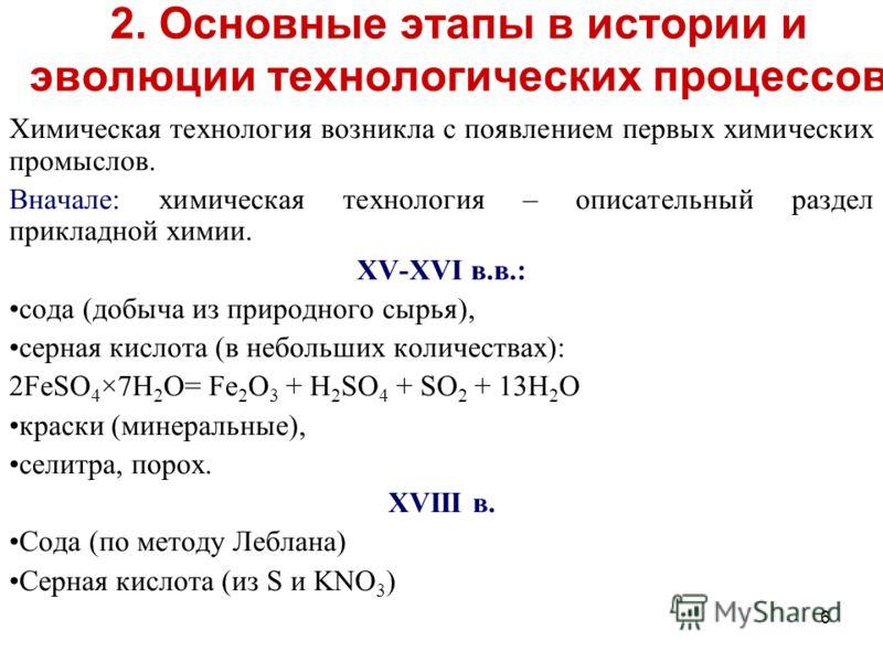 6 Химическая технология возникла с появлением первых химических промыслов. Вначале: химическая технология – описательный раздел прикладной химии. XV-XVI в.в.: сода (добыча из природного сырья), серная кислота (в небольших количествах): 2FeSO 4 ×7Н 2