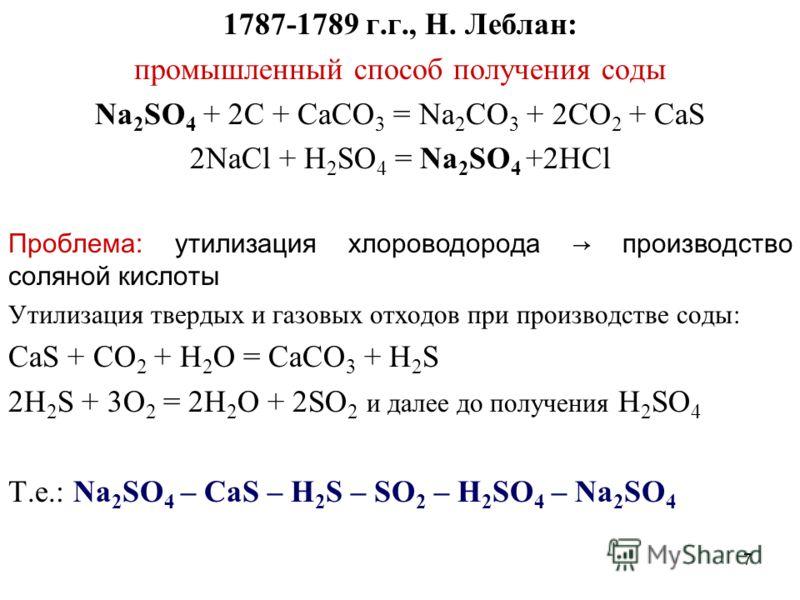 7 1787-1789 г.г., Н. Леблан: промышленный способ получения соды Na 2 SO 4 + 2C + CaCO 3 = Na 2 CO 3 + 2CO 2 + CaS 2NaCl + H 2 SO 4 = Na 2 SO 4 +2HCl Проблема: утилизация хлороводорода производство соляной кислоты Утилизация твердых и газовых отходов