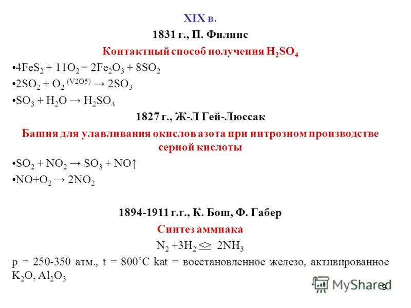 9 XIX в. 1831 г., П. Филипс Контактный способ получения H 2 SO 4 4FeS 2 + 11O 2 = 2Fe 2 O 3 + 8SO 2 2SO 2 + O 2 (V2O5) 2SO 3 SO 3 + H 2 O H 2 SO 4 1827 г., Ж-Л Гей-Люссак Башня для улавливания окислов азота при нитрозном производстве серной кислоты S