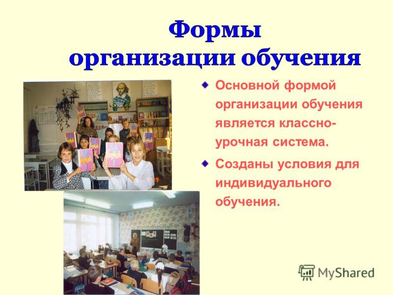 Основной формой организации обучения является классно- урочная система. Созданы условия для индивидуального обучения.