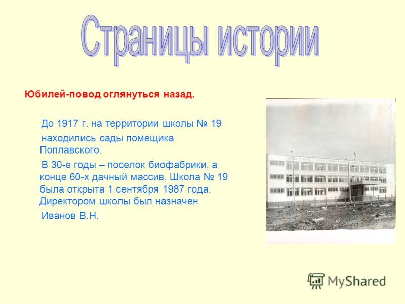 Юбилей-повод оглянуться назад. До 1917 г. на территории школы 19 находились сады помещика Поплавского. В 30-е годы – поселок биофабрики, а конце 60-х дачный массив. Школа 19 была открыта 1 сентября 1987 года. Директором школы был назначен Иванов В.Н.