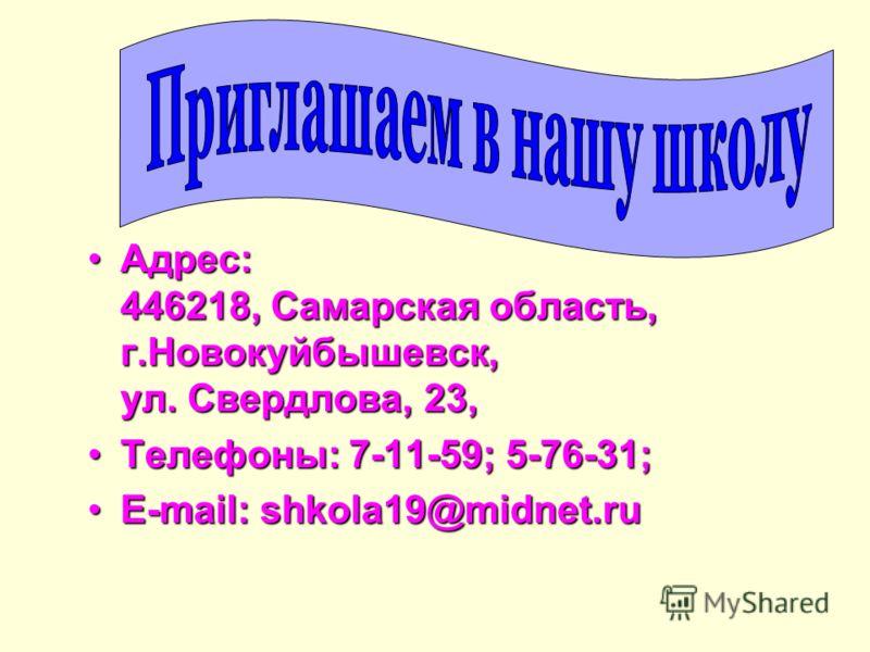 Адрес: 446218, Самарская область, г.Новокуйбышевск, ул. Свердлова, 23,Адрес: 446218, Самарская область, г.Новокуйбышевск, ул. Свердлова, 23, Телефоны: 7-11-59; 5-76-31;Телефоны: 7-11-59; 5-76-31; E-mail: shkola19@midnet.ruE-mail: shkola19@midnet.ru