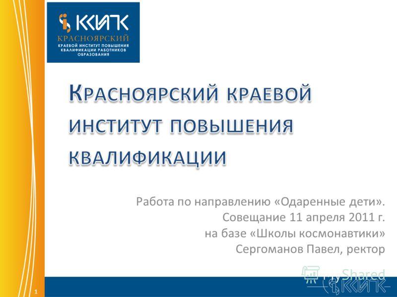 1 Работа по направлению «Одаренные дети». Совещание 11 апреля 2011 г. на базе «Школы космонавтики» Сергоманов Павел, ректор