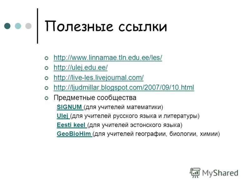 Полезные ссылки http://www.linnamae.tln.edu.ee/les/ http://ulej.edu.ee/ http://ulej.edu.ee/ http://live-les.livejournal.com/ http://ljudmillar.blogspot.com/2007/09/10.html Предметные сообщества SIGNUM SIGNUM (для учителей математики) Ulej Ulej (для у