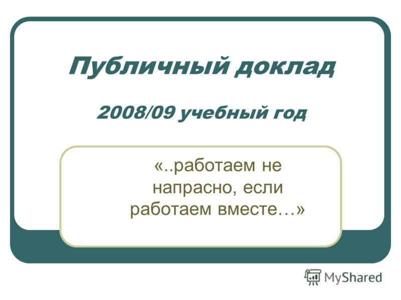 Публичный доклад 2008/09 учебный год «..работаем не напрасно, если работаем вместе…»