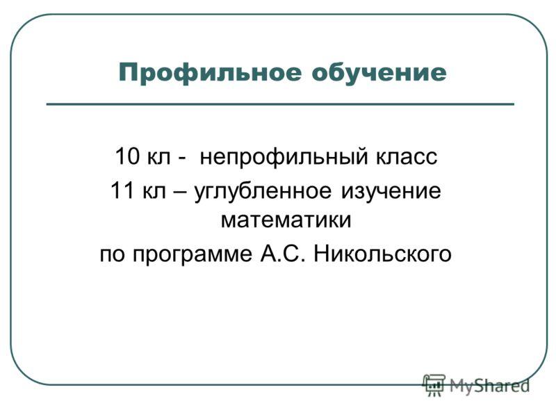 Профильное обучение 10 кл - непрофильный класс 11 кл – углубленное изучение математики по программе А.С. Никольского