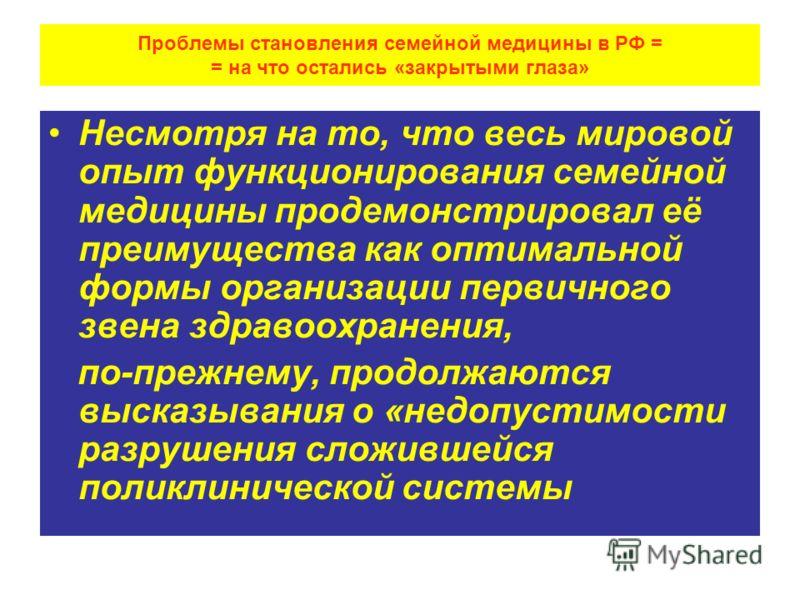 Проблемы становления семейной медицины в РФ = = на что остались «закрытыми глаза» Несмотря на то, что весь мировой опыт функционирования семейной медицины продемонстрировал её преимущества как оптимальной формы организации первичного звена здравоохра