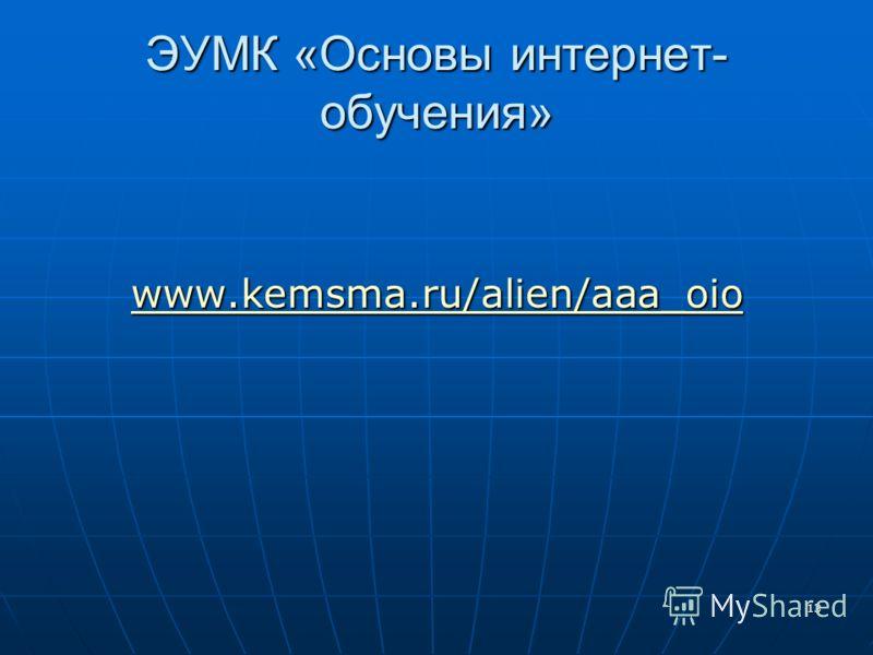 13 ЭУМК «Основы интернет- обучения» www.kemsma.ru/alien/aaa_oio www.kemsma.ru/alien/aaa_oio