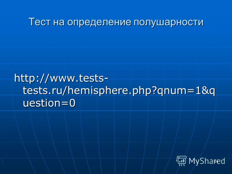 24 Тест на определение полушарности http://www.tests- tests.ru/hemisphere.php?qnum=1&q uestion=0