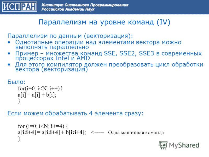 Параллелизм на уровне команд (IV) Параллелизм по данным (векторизация): Однотипные операции над элементами вектора можно выполнять параллельно Пример – множества команд SSE, SSE2, SSE3 в современных процессорах Intel и AMD Для этого компилятор должен