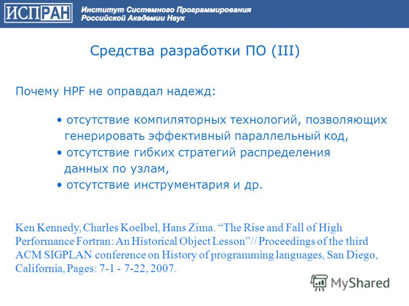 Средства разработки ПО (III) Почему HPF не оправдал надежд: отсутствие компиляторных технологий, позволяющих генерировать эффективный параллельный код, отсутствие гибких стратегий распределения данных по узлам, отсутствие инструментария и др. Ken Ken