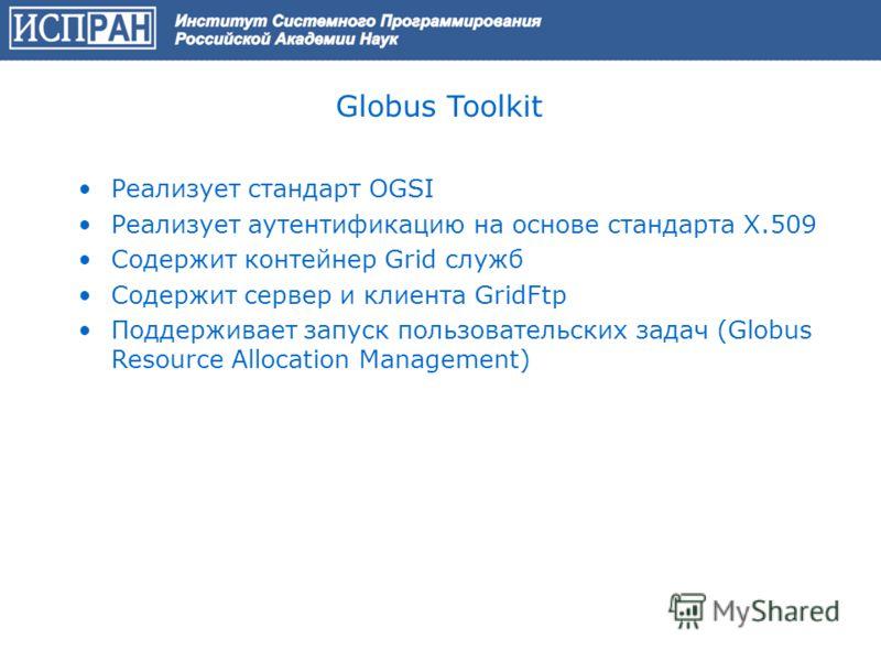 Globus Toolkit Реализует стандарт OGSI Реализует аутентификацию на основе стандарта X.509 Содержит контейнер Grid служб Содержит сервер и клиента GridFtp Поддерживает запуск пользовательских задач (Globus Resource Allocation Management)