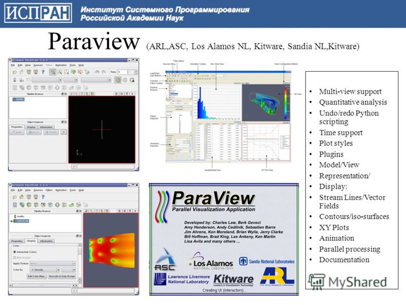 Paraview (ARL,ASC, Los Alamos NL, Kitware, Sandia NL,Kitware) Multi-view support Quantitative analysis Undo/redo Python scripting Time support Plot styles Plugins Model/View Representation/ Display: Stream Lines/Vector Fields Contours/iso-surfaces XY