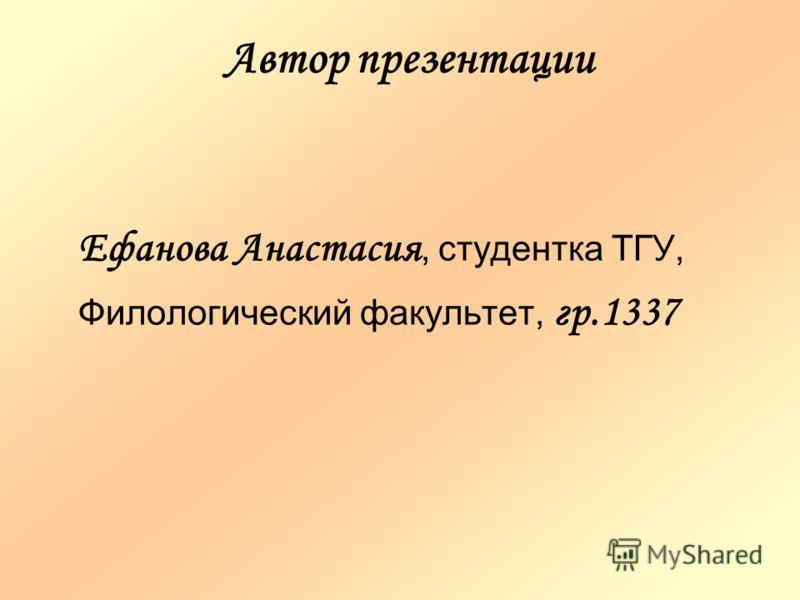 Автор презентации Ефанова Анастасия, студентка ТГУ, Филологический факультет, гр.1337