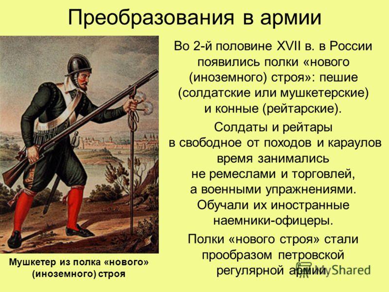 Преобразования в армии Во 2-й половине XVII в. в России появились полки «нового (иноземного) строя»: пешие (солдатские или мушкетерские) и конные (рейтарские). Солдаты и рейтары в свободное от походов и караулов время занимались не ремеслами и торгов