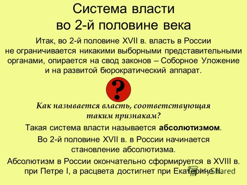 Система власти во 2-й половине века Итак, во 2-й половине XVII в. власть в России не ограничивается никакими выборными представительными органами, опирается на свод законов – Соборное Уложение и на развитой бюрократический аппарат. Как называется вла