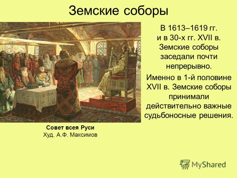 Земские соборы В 1613–1619 гг. и в 30-х гг. XVII в. Земские соборы заседали почти непрерывно. Именно в 1-й половине XVII в. Земские соборы принимали действительно важные судьбоносные решения. Совет всея Руси Худ. А.Ф. Максимов