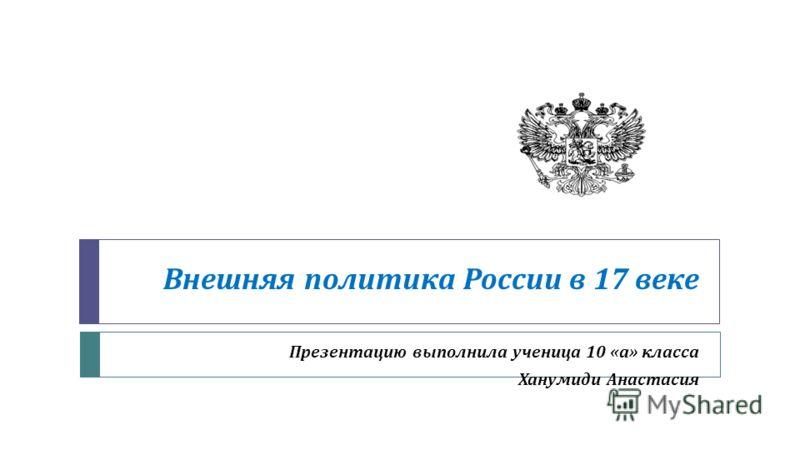 Внешняя политика России в 17 веке Презентацию выполнила ученица 10 « а » класса Ханумиди Анастасия