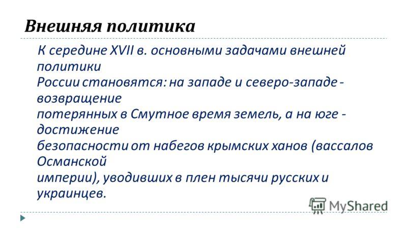Внешняя политика К середине XVII в. основными задачами внешней политики России становятся : на западе и северо - западе - возвращение потерянных в Смутное время земель, а на юге - достижение безопасности от набегов крымских ханов ( вассалов Османской