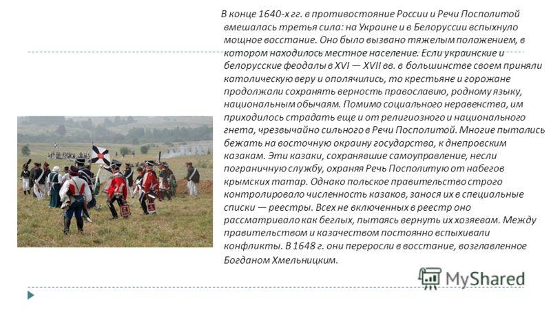 В конце 1640- х гг. в противостояние России и Речи Посполитой вмешалась третья сила : на Украине и в Белоруссии вспыхнуло мощное восстание. Оно было вызвано тяжелым положением, в котором находилось местное население. Если украинские и белорусские фео