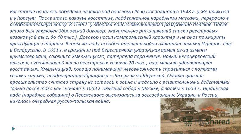 Восстание началось победами казаков над войсками Речи Посполитой в 1648 г. у Желтых вод и у Корсуни. После этого казачье восстание, поддержанное народными массами, переросло в освободительную войну. В 1649 г. у Зборова войско Хмельницкого разгромило
