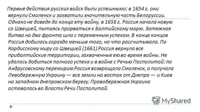 Первые действия русских войск были успешными : в 1654 г. они вернули Смоленск и захватили значительную часть Белоруссии. Однако не доведя до конца эту войну, в 1656 г. Россия начала новую со Швецией, пытаясь прорваться к Балтийскому морю. Затяжная би