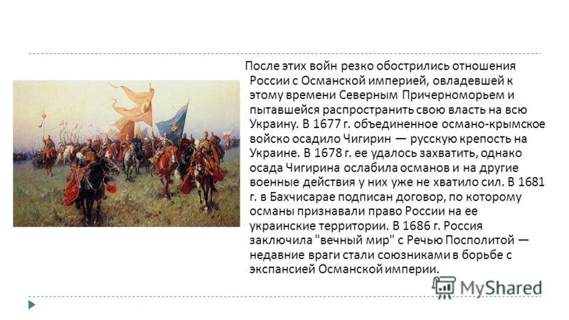 После этих войн резко обострились отношения России с Османской империей, овладевшей к этому времени Северным Причерноморьем и пытавшейся распространить свою власть на всю Украину. В 1677 г. объединенное османо - крымское войско осадило Чигирин русску