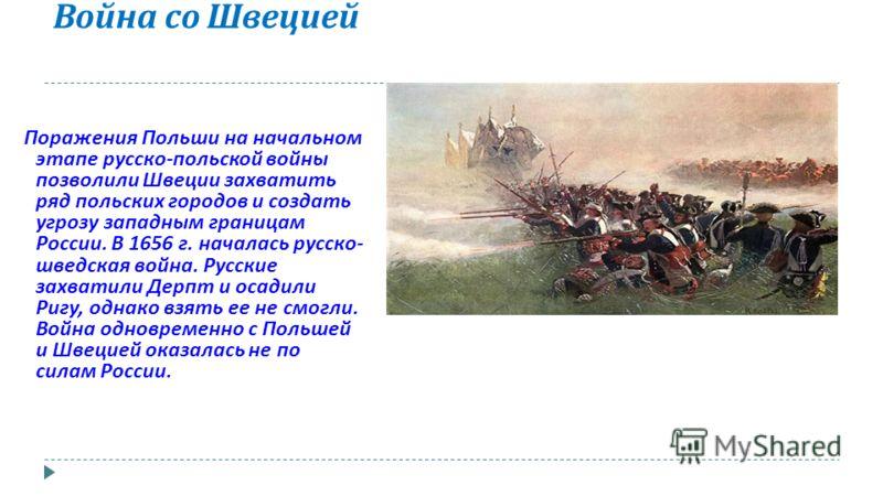 Война со Швецией Поражения Польши на начальном этапе русско - польской войны позволили Швеции захватить ряд польских городов и создать угрозу западным границам России. В 1656 г. началась русско - шведская война. Русские захватили Дерпт и осадили Ригу