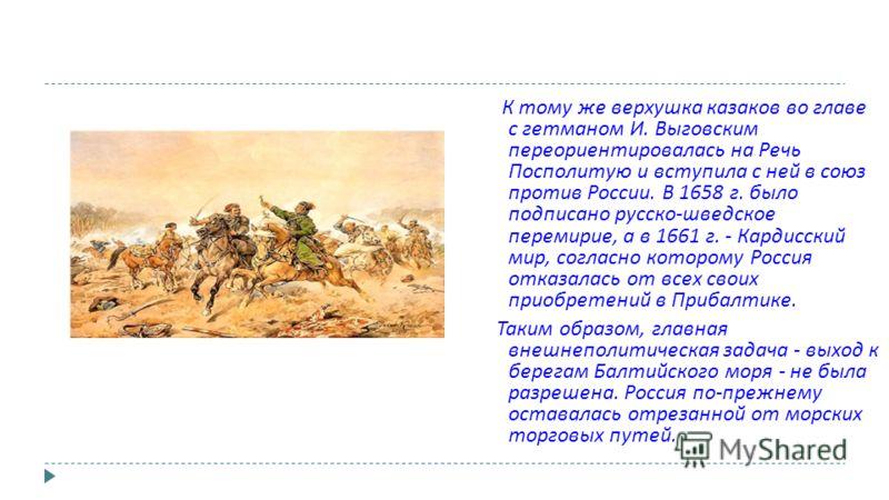 К тому же верхушка казаков во главе с гетманом И. Выговским переориентировалась на Речь Посполитую и вступила с ней в союз против России. В 1658 г. было подписано русско - шведское перемирие, а в 1661 г. - Кардисский мир, согласно которому Россия отк