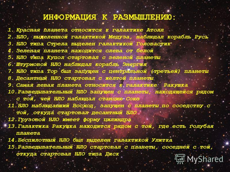 1.Красная планета относится к галактике Атолл 2.НЛО, выделенной галактикой Медуза, наблюдал корабль Русь 3.НЛО типа Стрела выделен галактикой Головастик 4.Зеленая планета находится слева от белой 5.НЛО типа Купол стартовал с зеленой планеты 6.Штурмов