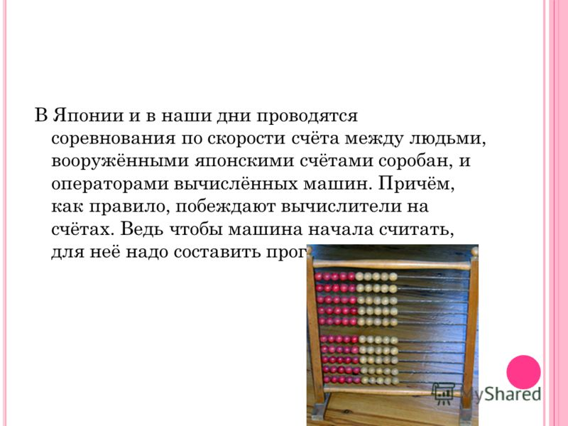 Счёты использовали разные народы, и у каждого народа они имели свои особенности. Так, в русских счётах по десять косточек в каждом ряду, а в западноевропейских – по девять. У китайских счётов суан – пан на каждой проволоке по семь шариков, причём два